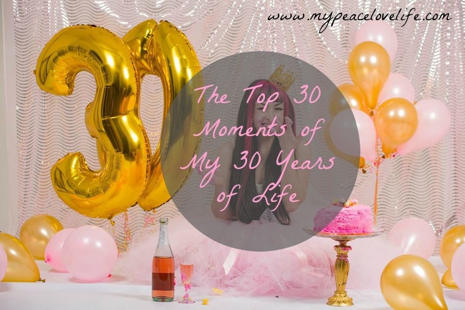 The Top 30 Moments of my 30 Years of Life