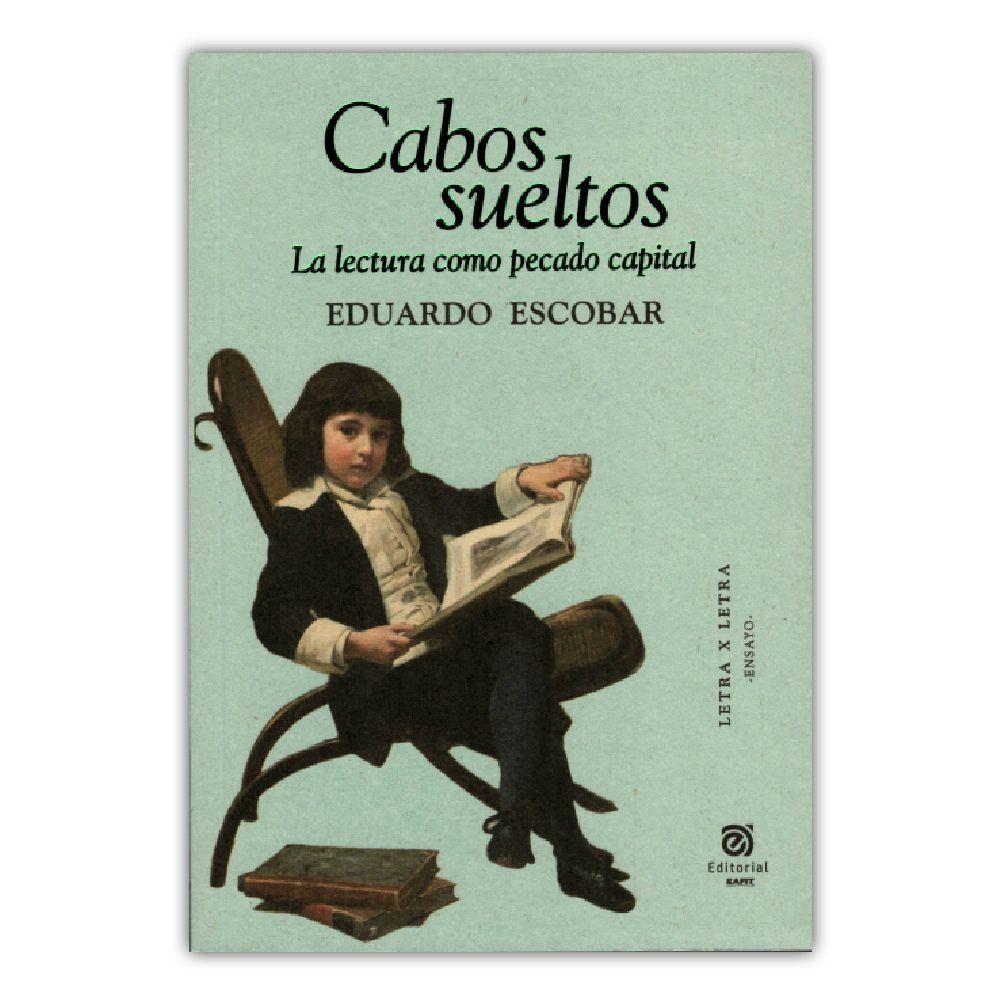 Cabos sueltos. La lectura como pecado capital – Eduardo Escobar – Universidad EAFIT www.librosyeditores.com Editores y distribuidores.
