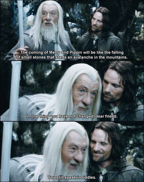 THE SMILE ( *dies* ) oh...the reminder of his earlier travels. The joy, the sorrow, the light that they bring and the thought of needing to protect them as he was unable to protect Fili and Kili. :( Gandalfs love of Merry and Pip is beyond reproach. He loves them as sons.....as sister sons. Great love. Affection. Admiration.