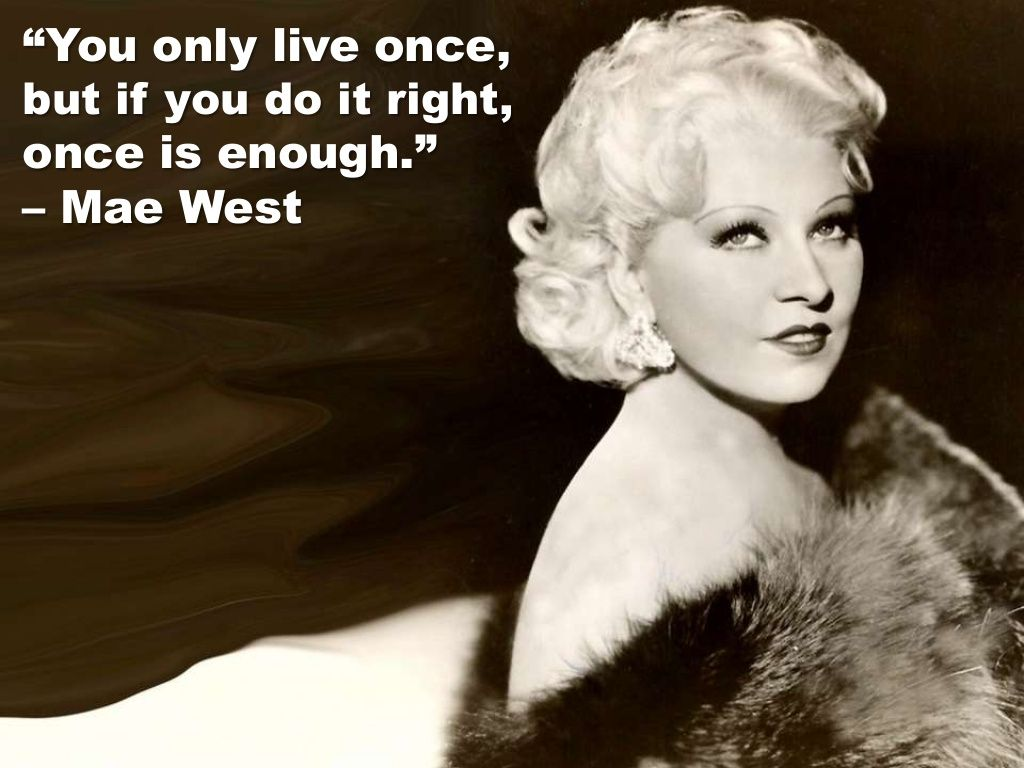 You only live once, but if you do it right, once is enough. (Mae West)