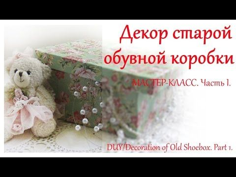 DIY Декор обувной коробки своими руками. Часть I. / Decoration of Old Shoebox. Part 1. - YouTube