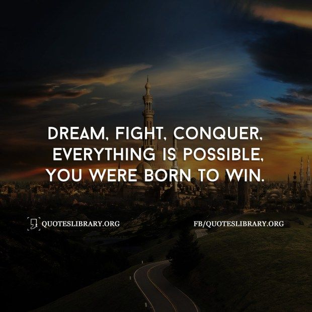 Dream Fight Conquer Everything Is Possible You Were Born To Win Dreams Come True Quotes Winner Quotes Winning Quotes