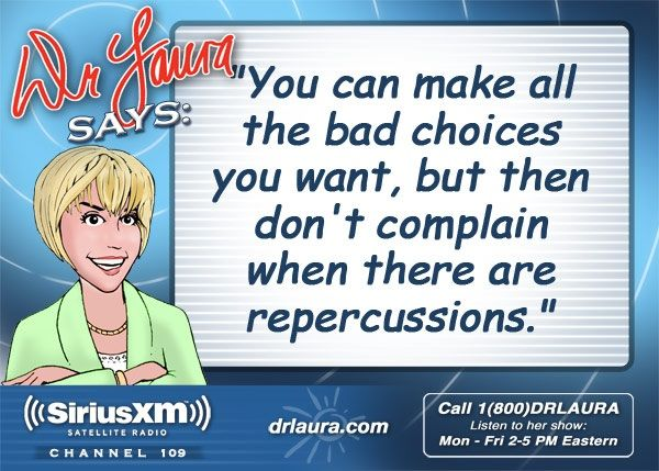 """""""You can make all the bad choices you want, but then don't complain when there are repercussions."""" -Dr. Laura Schlessinger"""