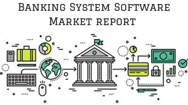 New Innovations on Banking System Software Market 2018-2023 Emerging