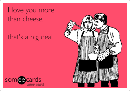 Funny Family Ecard I Love You More Than Cheese Thats A Big Deal