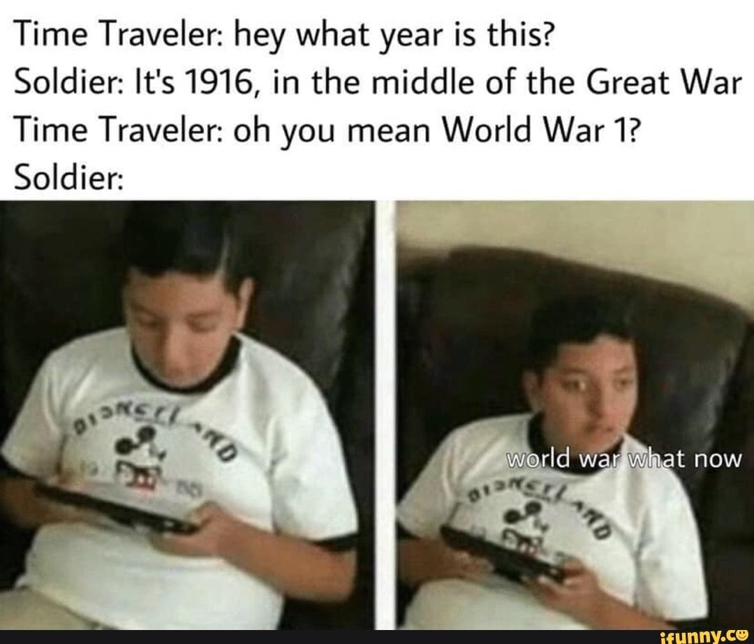 Time Traveler Hey What Year Is This Soldier It S 1916 In The Middle Of The Great War Time Traveler Oh You Mean World War1 Soldier Ifunny Historical Memes Really