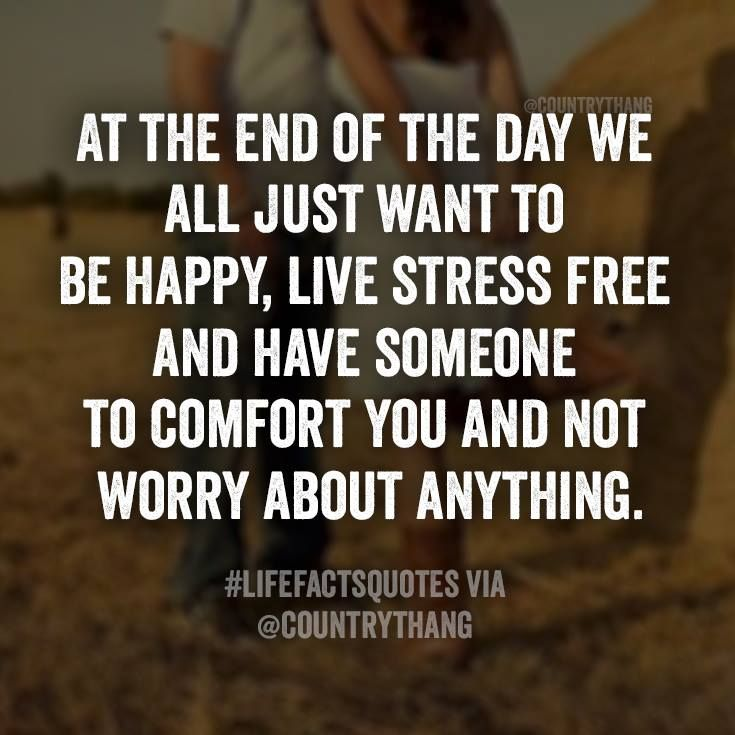 At The End Of The Day We All Just Want To Be Happy Live Stress Free