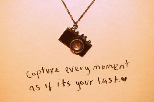 capture every moment as if it's your last