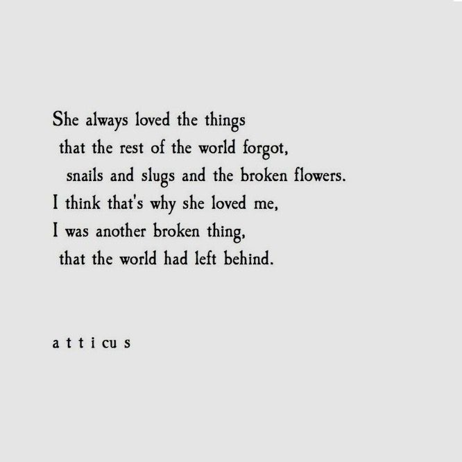 She always loved the things that the rest of the world forgot, snails & slugs & the broken flowers. I think that's why she loved me, I was another broken thing, that the world had left behind. ~ Atticus
