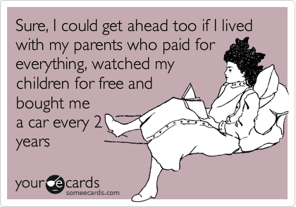 Sure, I could get ahead too if I lived with my parents who paid for everything, watched my children for free and bought me a car every 2 years.
