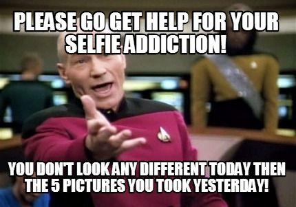 5388b84ca0cc1e497c4bb1dbdcc39f24 meme creator please go get help for your selfie addiction! you don