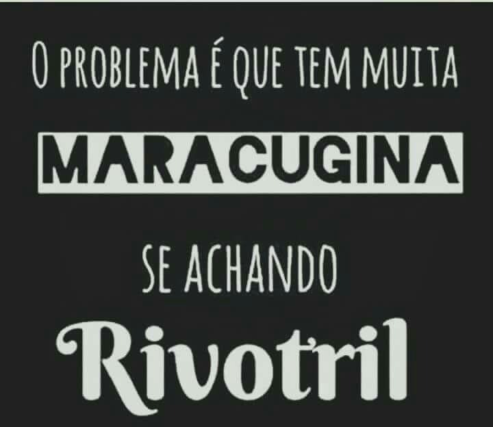 O problema é que tem muita Maracugina se achando Rivotril.