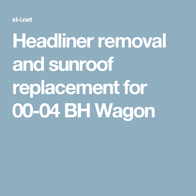 Headliner Removal And Sunroof Replacement For 00 04 Bh Wagon How To Remove Wagon Headlines