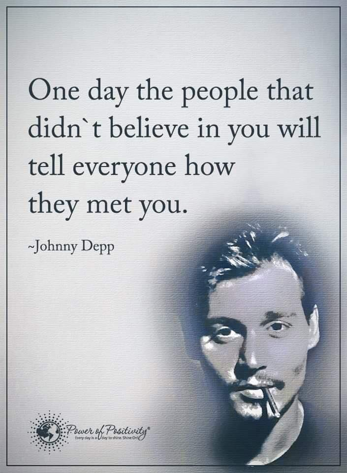 One day the people that didn't believe in you will tell everyone how they met you. 1- Johnny Depp  #powerofpositivity #positivewords  #positivethinking #inspirationalquote #motivationalquotes #quotes