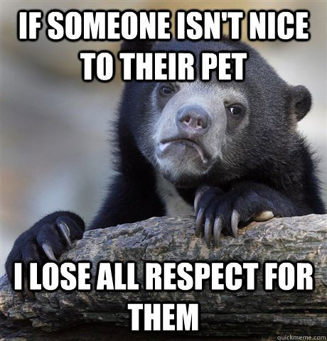 If someone isnt nice to their pet I lose all respect for them - Confession Bear