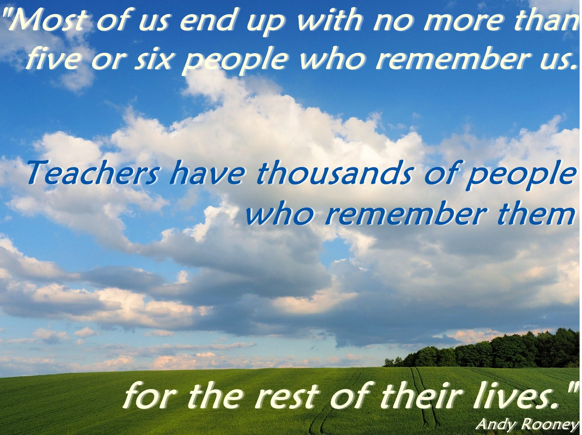 Remember that as a teacher you have a great impact on people's lives. It's not only film stars who are remembered fo decades after they finish working!