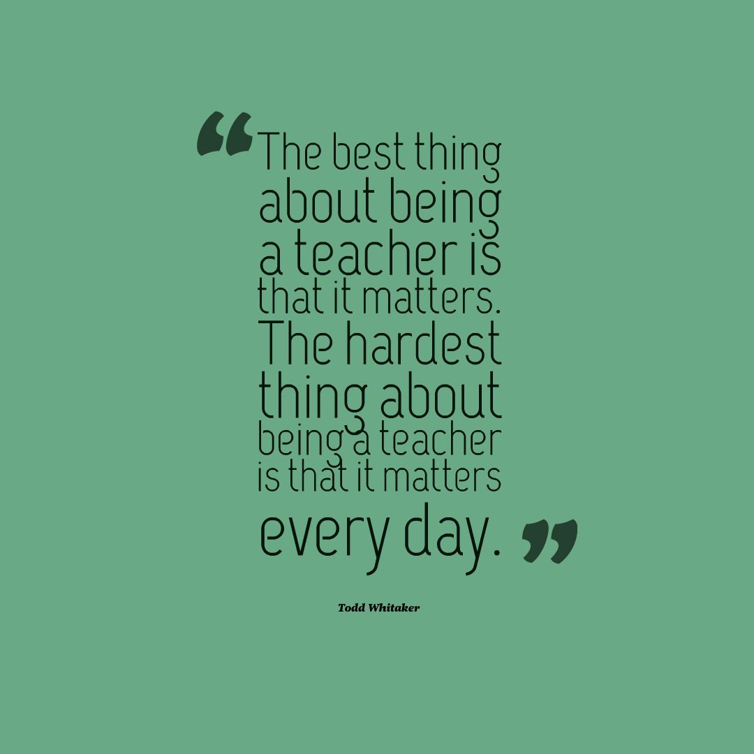 The best thing about being a teacher is that it matters. The ...