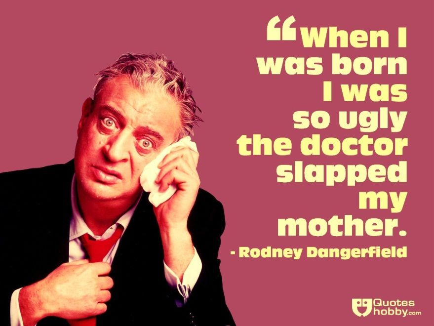 Rodney Dangerfield Quotes Entrancing When I Was Born I Was So Ugly The Doctor Slapped My Mother Rodney