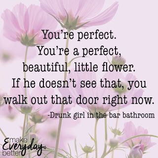 You're perfect. You're a perfect, beautiful, little flower. If he doesn't see that, you walk out that door right now. -Drunk girl in the bar bathroom