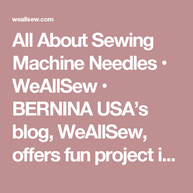 All About Sewing Machine Needles • WeAllSew • BERNINA USA's blog, WeAllSew, offers fun project ideas, patterns, video tutorials and sewing tips for sewers and crafters of all ages and skill levels.