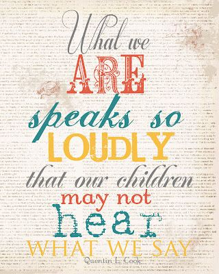 """""""What we are speaks so loudly that our children may not hear what we say.""""   - Quentin L. Cook"""