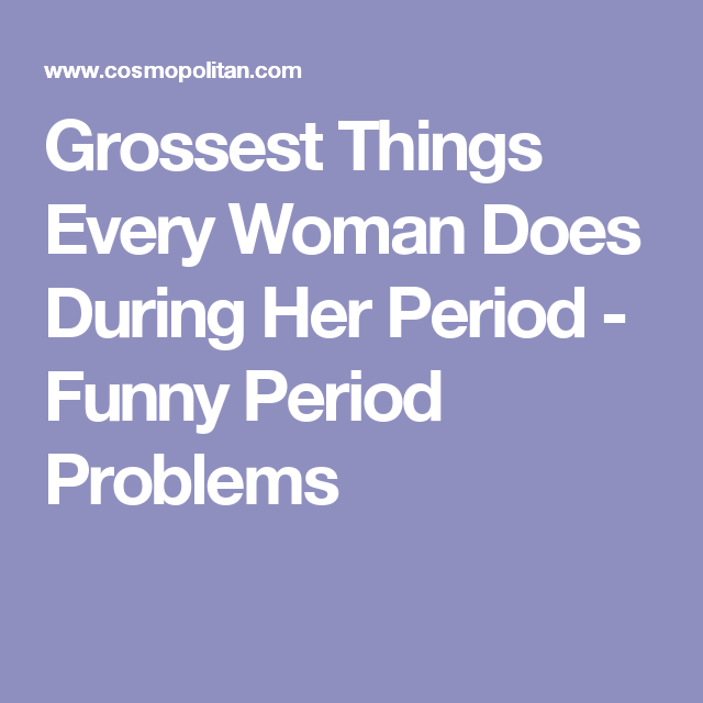 Grossest Things Every Woman Does During Her Period - Funny Period Problems