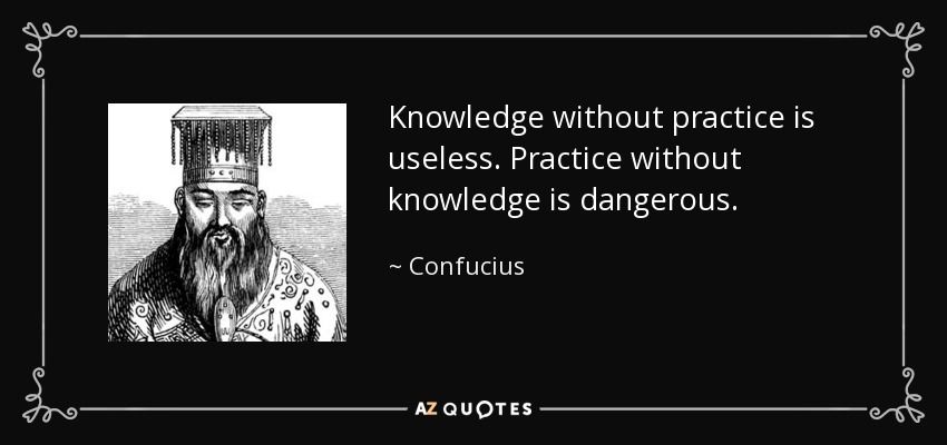 Knowledge without practice is useless. Practice without knowledge is dangerous. - Confucius