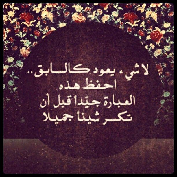 لا شيء يعود كالسابق احفظ هذه العبارة جيدا قبل أن تكسر شيئا جميلا Words Quotes Arabic Quotes Inspirational Quotes About Success