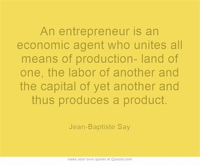 An entrepreneur is an economic agent who unites all means of production- land of one, the labor of another and the capital of yet another and thus produces a product.