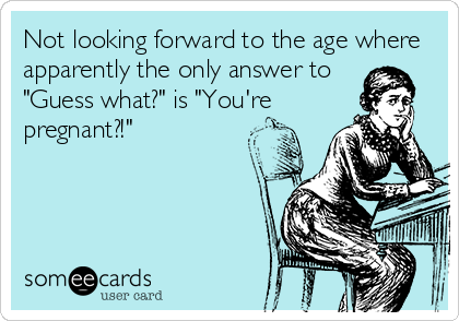 Not looking forward to the age where apparently the only answer to 'Guess what?' is 'You're pregnant?!'