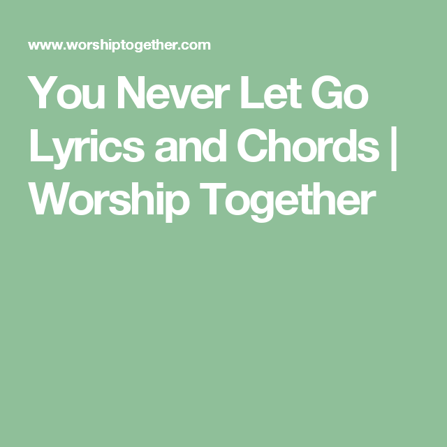 You Never Let Go Lyrics And Chords Worship Together Songs