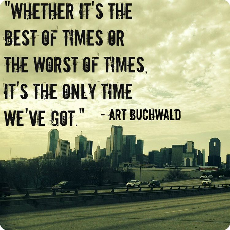 Whether It S The Best Of Times Or The Worst Of Times It S The Only Time We Ve Got Art Bu Inspiring Quotes About Life Quotes Inspirational Quotes Motivation