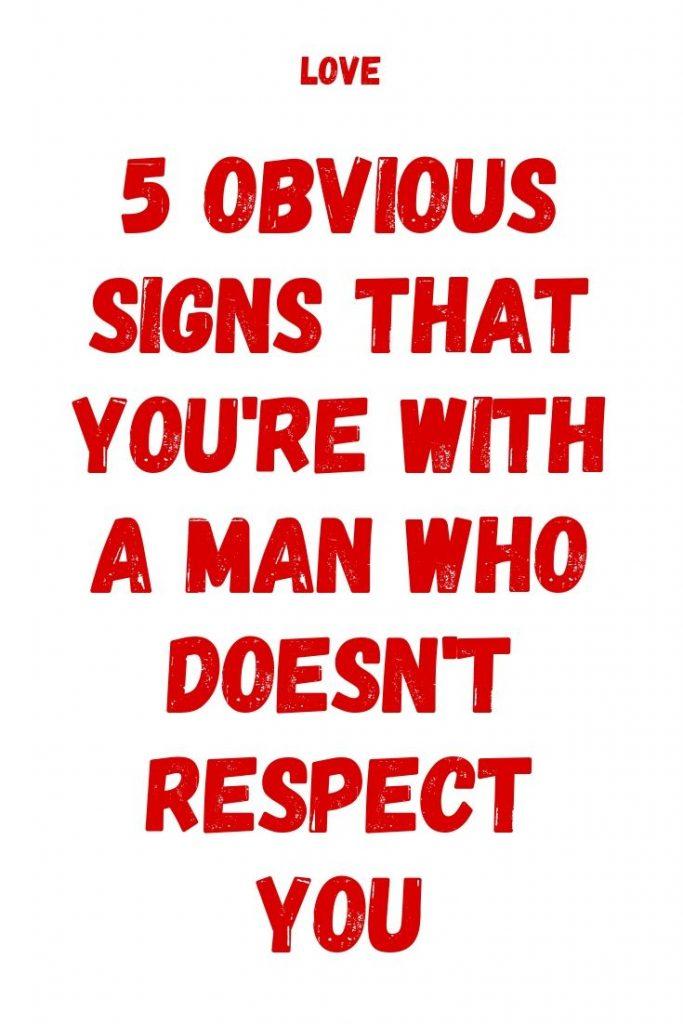 5 Obvious Signs That You're With A Man Who Doesn't Respect ...