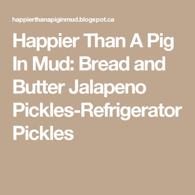Happier Than A Pig In Mud: Bread and Butter Jalapeno Pickles-Refrigerator Pickles