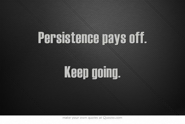 Persistence Pays Off Motivational Quotes: Persistence Pays Off. Keep Going.