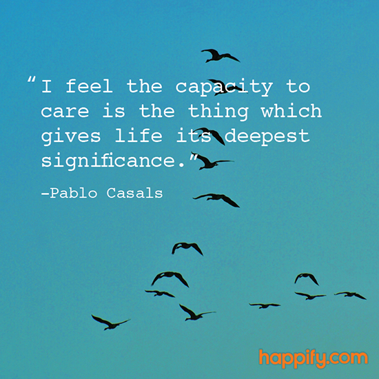 The Real Benefit Of Caring For Others Pablo Casals Happify Daily Best Quotes About Caring For Others