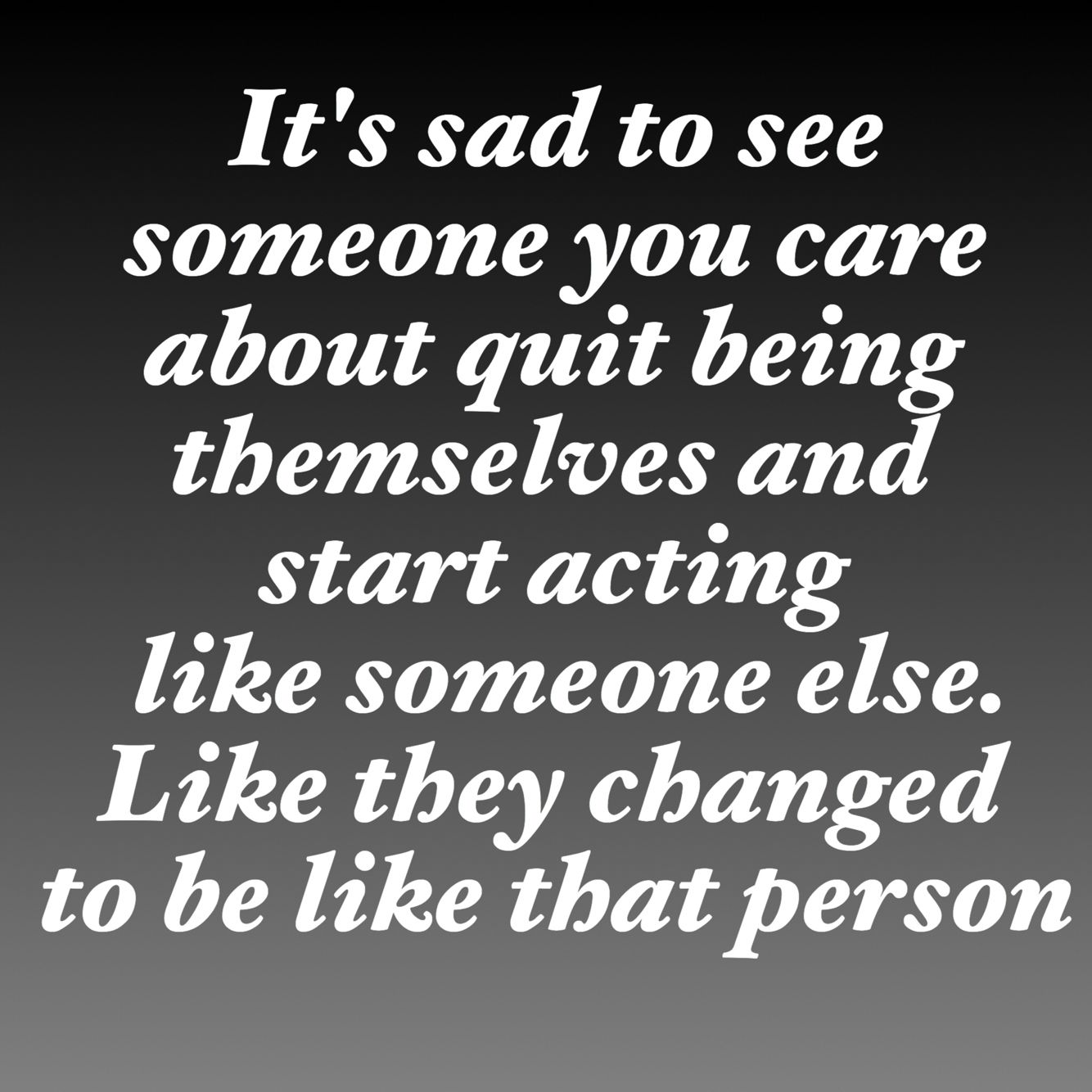 It's sad to see someone you care about quit being themselves and start acting like someone else. Like they changed to be like that person…