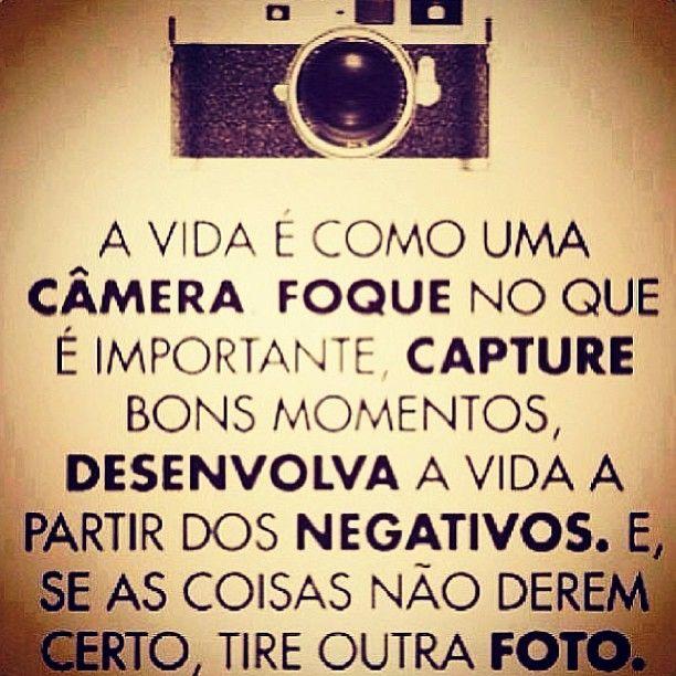 A vida é como uma câmera. Foque no que é importante, capture bons momentos, desenvolva a vida a partir de negativos. E, se as coisas não derem certo, tire