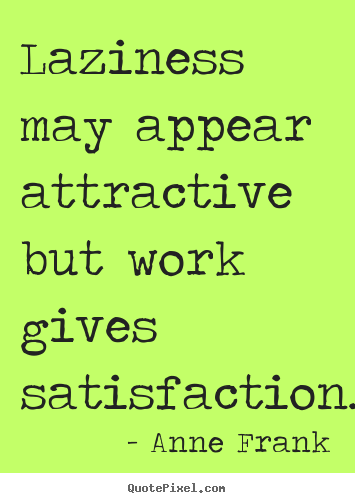 Laziness may appear attractive, but work gives satisfaction.   - Anne Frank Quotes -
