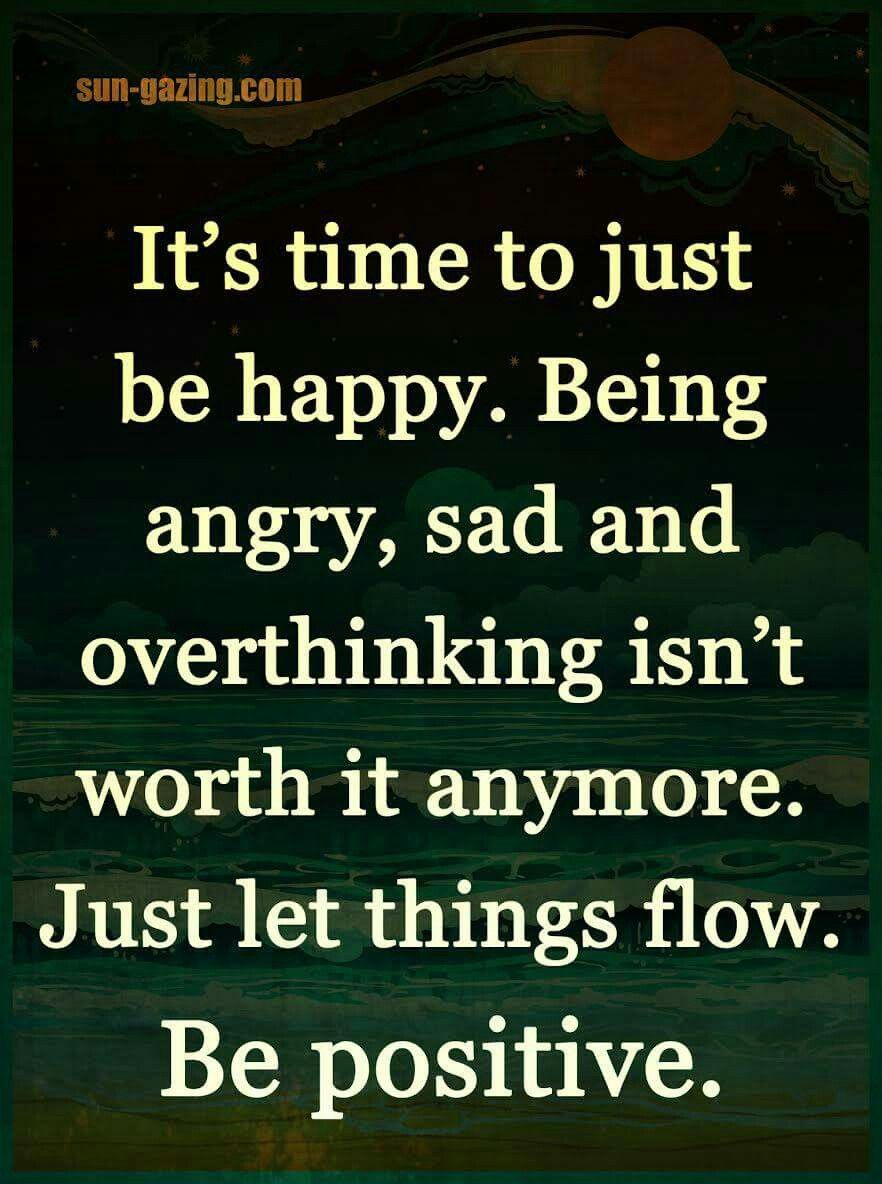Being angry sad and over thinking isn t worth it anymore Just let things flow Be positive