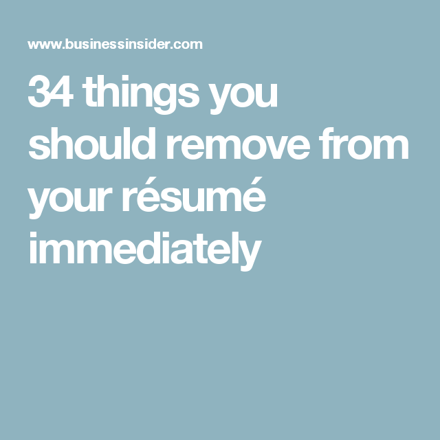 34 Things You Should Remove From Your Résumé Immediately