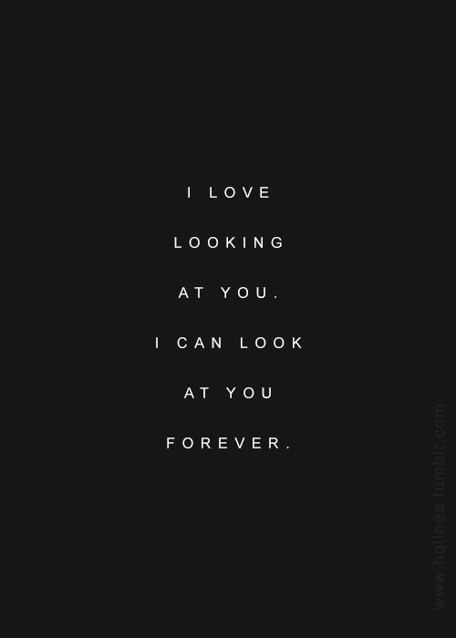 I Love Looking At You I Can Look At You Forever Cool Words Romantic Quotes Like Quotes