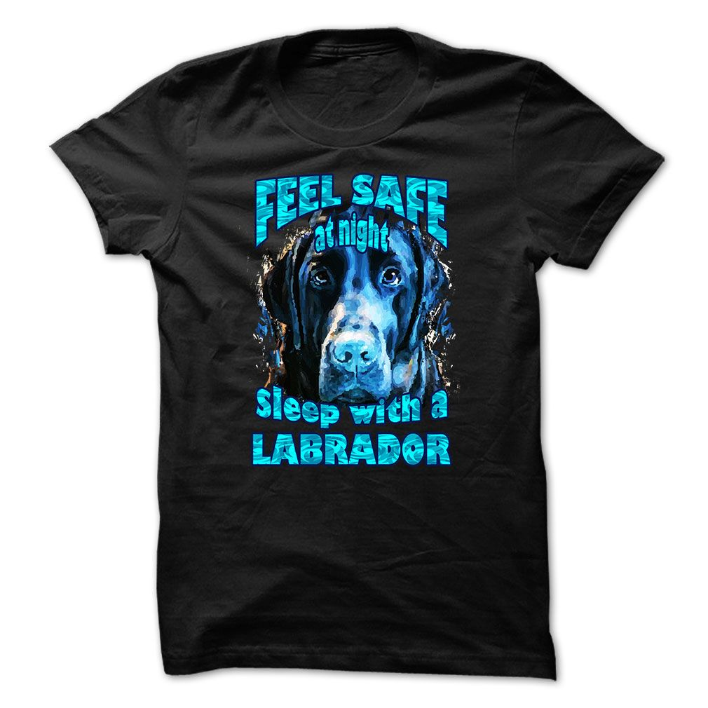 Labrador t-shirt - Feel safe at night, sleep with a labrador T-Shirts, Hoodies, Sweaters