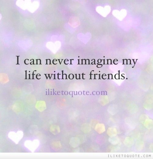 I can never imagine my life without friends. | Friendship Quotes