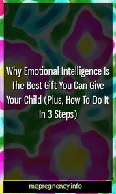 Why Emotional Intelligence Is The Best Gift You Can Give Your Child (Plus, How To Do It In 3 Steps)...