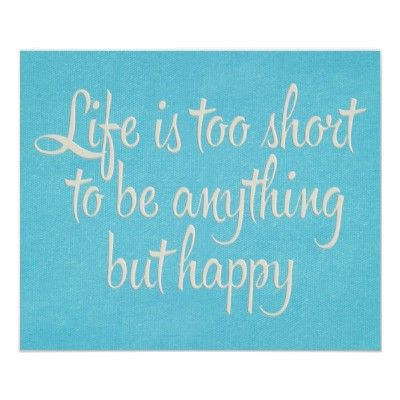 Life Is Too Short To Be Anything But Happy Quote Life Taolife