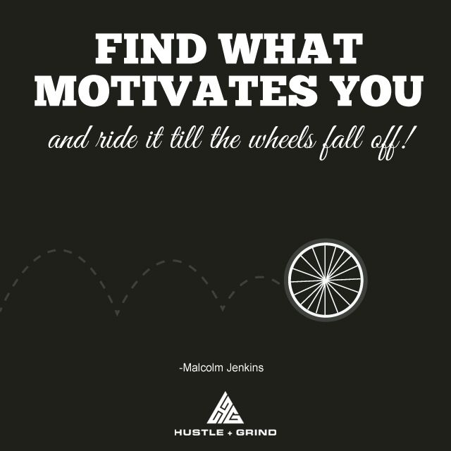 Find what motivates you and ride it till the wheels fall off - what motivates you