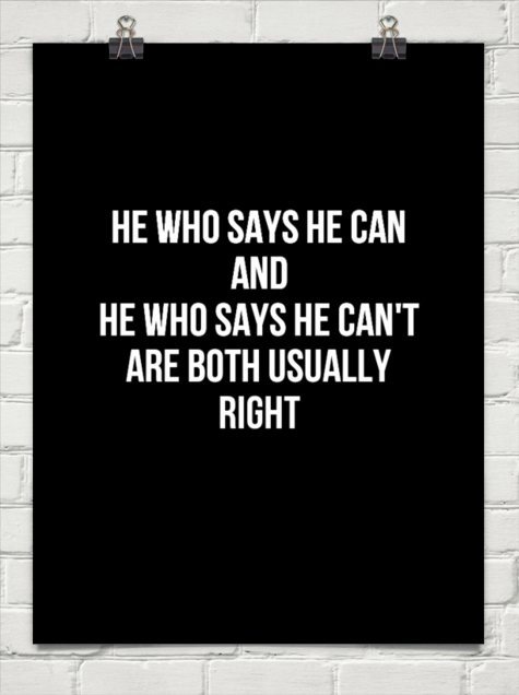 He Who Says He Cant And He Who Says He Can Are Both Usually Right