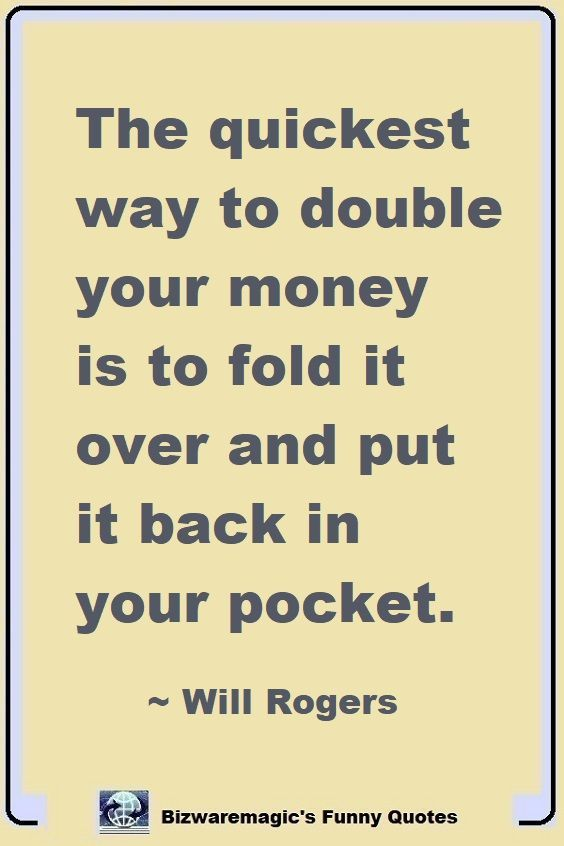 The Quickest Way To Double Your Money Is To Fold It Over And Put It Back In Your Pocket Will Rogers Click The Pin For More Funny Quotes Share The Cheer
