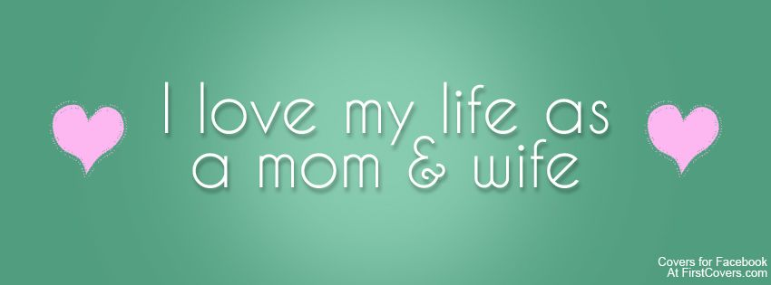 I love my life as a mom & wife Timeline Cover Facebook